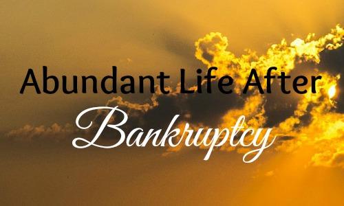 Abundant Life After Bankruptcy